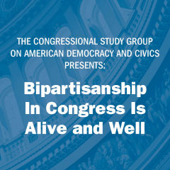 The Congressional Study Group on American Democracy and Civics Presents: Bipartisanship in Congress Is Alive and Well
